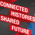 Connected Histories, Shared Future